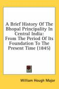 A Brief History of the Bhopal Principality in Central India: From the Period of Its Foundation to the Present Time (1845)