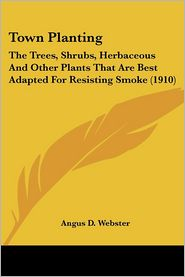 Town Planting: The Trees, Shrubs, Herbaceous and Other Plants That Are Best Adapted for Resisting Smoke (1910) - Angus D. Webster