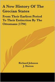 A New History of the Grecian States: From Their Earliest Period to Their Extinction by the Ottomans (1794) - Richard Johnson, J. Hutton, Abner Reed