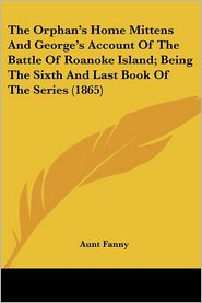 Orphan's Home Mittens and George's Account of the Battle of Roanoke Island; Being the Sixth and Last Book of the Series - Aunt Fanny
