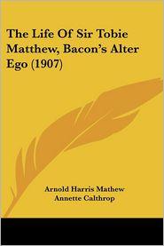 Life of Sir Tobie Matthew, Bacon's Alter Ego - Arnold Harris Mathew, Annette Calthrop
