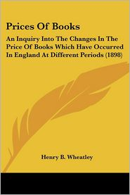 Prices of Books: An Inquiry Into the Changes in the Price of Books Which Have Occurred in England at Different Periods (1898) - Henry B. Wheatley
