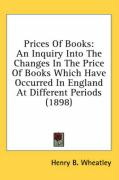 Prices of Books: An Inquiry Into the Changes in the Price of Books Which Have Occurred in England at Different Periods (1898)