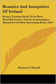 Beauties and Antiquities of Ireland: Being a Tourists Guide to Its Most Beautiful Scenery and an Archaeologists Manual for Its Most Interesting Ruins - Thomas O. Russell