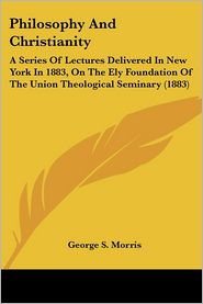 Philosophy and Christianity: A Series of Lectures Delivered in New York in 1883, on the Ely Foundation of the Union Theological Seminary (1883) - George S. Morris