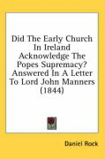 Did the Early Church in Ireland Acknowledge the Popes Supremacy? Answered in a Letter to Lord John Manners (1844)