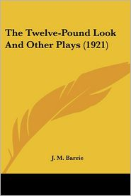 The Twelve-Pound Look and Other Plays - J.M. Barrie