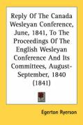 Reply of the Canada Wesleyan Conference, June, 1841, to the Proceedings of the English Wesleyan Conference and Its Committees, August-September, 1840