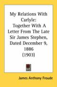 My Relations with Carlyle: Together with a Letter from the Late Sir James Stephen, Dated December 9, 1886 (1903)