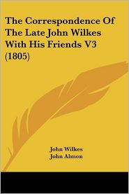 Correspondence of the Late John Wilkes with His Friends V3 - John Wilkes, John Almon (Editor)