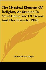 The Mystical Element Of Religion, As Studied In Saint Catherine Of Genoa And Her Friends (1909) - Friedrich Von Hugel