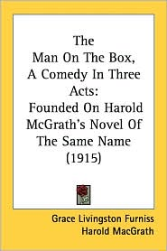 The Man on the Box, a Comedy in Three Acts: Founded on Harold McGrath's Novel of the Same Name (1915) - Grace Livingston Furniss, Harold Macgrath