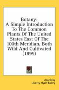 Botany: A Simple Introduction to the Common Plants of the United States East of the 100th Meridian, Both Wild and Cultivated (