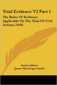 Trial Evidence V2 Part 1: The Rules of Evidence Applicable on the Trial of Civil Actions (1918) - Austin Abbott, James MacGregor Smith (Editor), John Kenneth Byard (Editor)