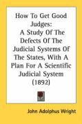 How to Get Good Judges: A Study of the Defects of the Judicial Systems of the States, with a Plan for a Scientific Judicial System (1892)