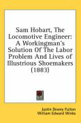 Sam Hobart, the Locomotive Engineer: A Workingman's Solution of the Labor Problem and Lives of Illustrious Shoemakers (1883)