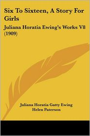 Six to Sixteen, a Story for Girls: Juliana Horatia Ewing's Works V8 (1909) - Juliana Horatia Gatty Ewing, Helen Paterson (Illustrator)