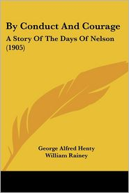 By Conduct and Courage: A Story of the Days of Nelson (1905) - G.A. Henty, George Alfred Henty, William Rainey (Illustrator)