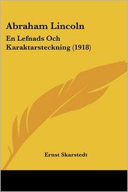 Abraham Lincoln: En Lefnads Och Karaktarsteckning (1918) - Ernst Skarstedt