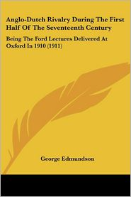 Anglo-Dutch Rivalry During the First Half of the Seventeenth Century: Being the Ford Lectures Delivered at Oxford in 1910 (1911)