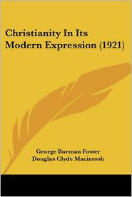 Christianity in Its Modern Expression (1921) - George Burman Foster, Douglas Clyde MacIntosh (Editor)