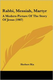 Rabbi, Messiah, Martyr: A Modern Picture of the Story of Jesus (1907) - Herbert Rix