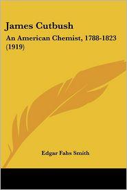 James Cutbush: An American Chemist, 1788-1823 (1919) - Edgar Fahs Smith