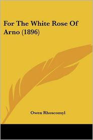 For the White Rose of Arno (1896) - Owen Rhoscomyl