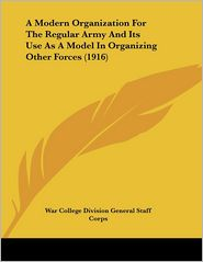 A Modern Organization For The Regular Army And Its Use As A Model In Organizing Other Forces (1916) - War College Division General Staff Corps