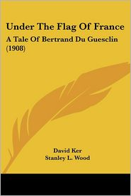 Under the Flag of France: A Tale of Bertrand Du Guesclin (1908) - David Ker, Stanley L. Wood (Illustrator)