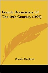 French Dramatists Of The 19th Century (1905) - Brander Matthews