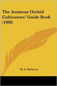The Amateur Orchid Cultivators' Guide Book (1900) - H.A. Burberry
