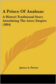 A Prince of Anahuac: A Histori-Traditional Story Antedating the Aztec Empire (1894) - James A. Porter