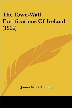 The Town-Wall Fortifications of Ireland (1914) - James Sturk Fleming