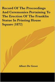 Record of the Proceedings and Ceremonies Pertaining to the Erection of the Franklin Statue in Printing House Square (1872) - Albert De Groot