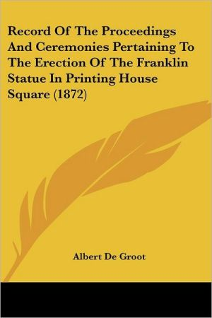Record of the Proceedings and Ceremonies Pertaining to the Erection of the Franklin Statue in Printing House Square (1872)