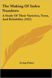 The Making Of Index Numbers: A Study Of Their Varieties, Tests, And Reliability (1922) - Irving Fisher