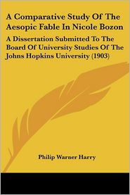 A Comparative Study of the Aesopic Fable in Nicole Bozon: A Dissertation Submitted to the Board of University Studies of the Johns Hopkins Universit - Philip Warner Harry