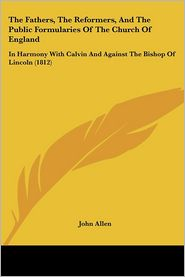 The Fathers, the Reformers, and the Public Formularies of the Church of England: In Harmony with Calvin and Against the Bishop of Lincoln (1812) - John Allen