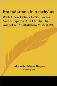 Emendations in Aeschylus: With a Few Others in Sophocles and Euripides, and One in the Gospel of St. Matthew, V, 22 (1894) - Alexander Mason Rogers, Aeschylus