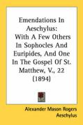 Emendations in Aeschylus: With a Few Others in Sophocles and Euripides, and One in the Gospel of St. Matthew, V., 22 (1894)