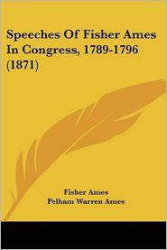 Speeches of Fisher Ames in Congress, 1789-1796 (1871) - Fisher Ames, Pelham Warren Ames (Editor)
