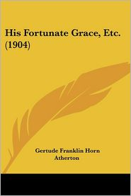 His Fortunate Grace, Etc. (1904) - Gertude Franklin Horn Atherton