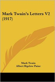 Mark Twain's Letters V2 (1917) - Mark Twain, Albert Bigelow Paine (Editor)