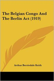 The Belgian Congo and the Berlin ACT (1919) - Arthur Berriedale Keith