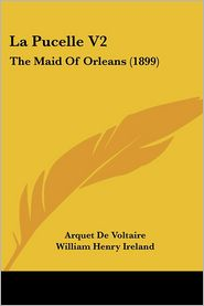 La Pucelle V2: The Maid of Orleans (1899) - Arquet De Voltaire, William Henry Ireland (Translator), Catherine Maria Dawson Bury Charleville (Translator)
