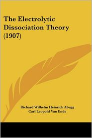 The Electrolytic Dissociation Theory (1907) - Richard Wilhelm Heinrich Abegg, Carl Leopold Van Ende (Translator)