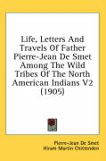 Life, Letters and Travels of Father Pierre-Jean de Smet Among the Wild Tribes of the North American Indians V2 (1905)
