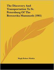 The Discovery And Transportation To St. Petersburg Of The Berezovka Mammoth (1905) - Hugh Robert Watkin (Translator)