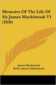Memoirs of the Life of Sir James Mackintosh V1 (1836) - James Mackintosh, Robert James Mackintosh (Editor)